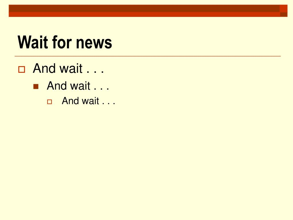 Wait for news