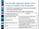 one possible approach predict users actions according to the destination