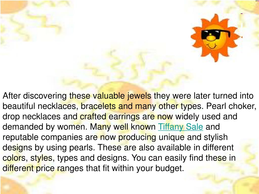 After discovering these valuable jewels they were later turned into beautiful necklaces, bracelets and many other types. Pearl choker, drop necklaces and crafted earrings are now widely used and demanded by women. Many well known