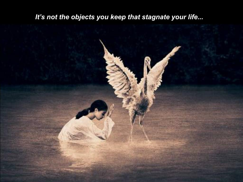 It's not the objects you keep that stagnate your life...