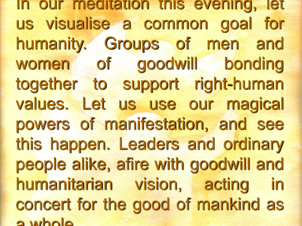 In our meditation this evening, let us visualise a common goal for humanity. Groups of men and women of goodwill bonding together to support right-human values. Let us use our magical powers of manifestation, and see this happen. Leaders and ordinary people alike, afire with goodwill and humanitarian vision, acting in concert for the good of mankind as a whole.