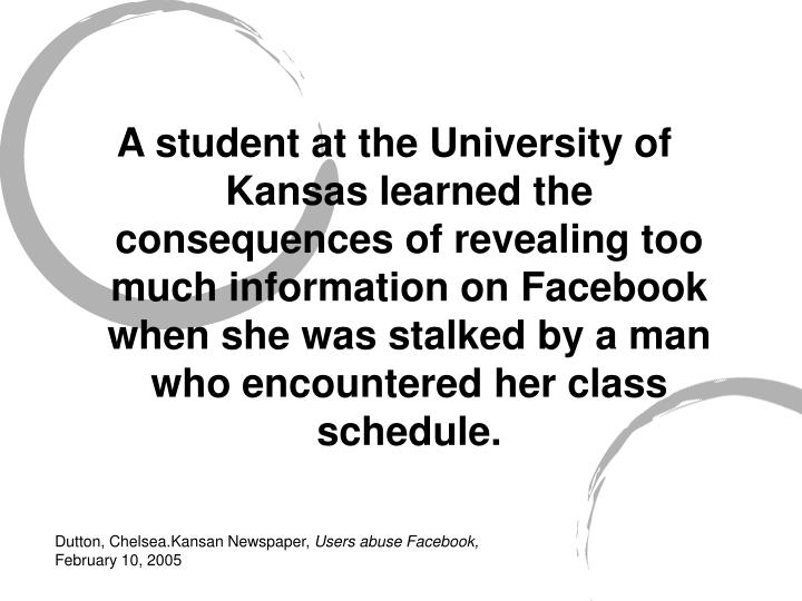 A student at the University of Kansas learned the consequences of revealing too much information on Facebook when she was stalked by a man who encountered her class schedule.