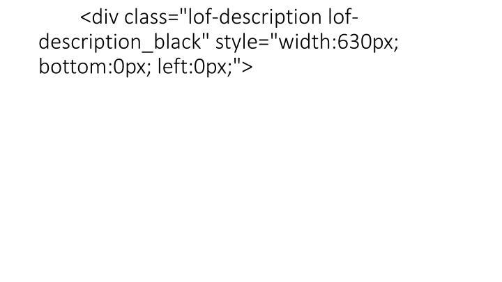 """<div class=""""lof-description lof-description_black"""" style=""""width:630px; bottom:0px; left:0px;"""">"""
