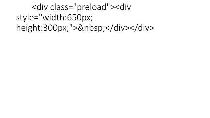"<div class=""preload""><div style=""width:650px; height:300px;""></div></div>"
