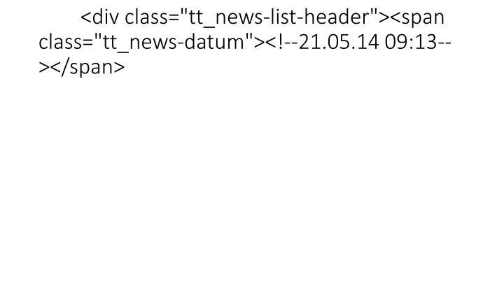 """<div class=""""tt_news-list-header""""><span class=""""tt_news-datum""""><!--21.05.14 09:13--></span>"""