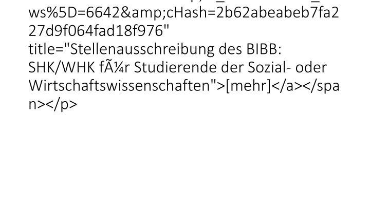 "<p class=""bodytext""><span /><span class=""news-list-morelink""><a href=""26528.html?&tx_ttnews%5Btt_news%5D=6642&cHash=2b62abeabeb7fa227d9f064fad18f976"" title=""Stellenausschreibung des BIBB: SHK/WHK für Studierende der Sozial- oder Wirt"