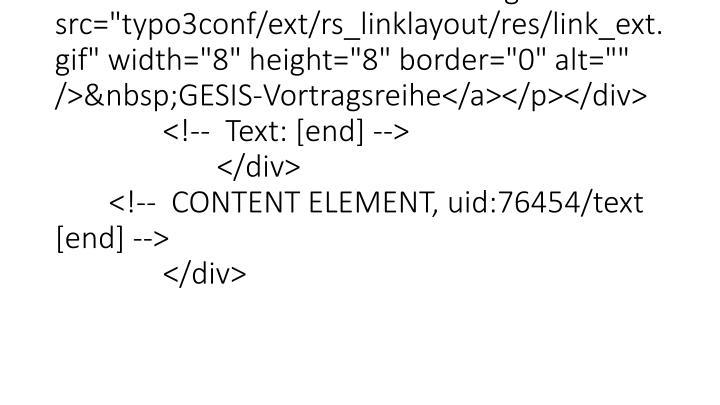 "</p> <p class=""bodytext""><a class=""linkExt"" href=""http://www.gesis.org/veranstaltungen/vortragsreihe/"" target=""_blank"" title=""Opens external link in new window""><img src=""typo3conf/ext/rs_linklayout/res/link_ext.gif"" width=""8"" height=""8"" border=""0"" alt="""" />GESIS-Vortragsreihe</a></p></div> <!--  Text: [end] --> </div> <!--  CONTENT ELEMENT, uid:76454/text [end] --> </div>"