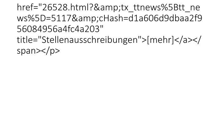 """<p class=""""bodytext""""><span /><span class=""""news-list-morelink""""><a href=""""26528.html?&tx_ttnews%5Btt_news%5D=5117&cHash=d1a606d9dbaa2f956084956a4fc4a203"""" title=""""Stellenausschreibungen"""">[mehr]</a></span></p>"""