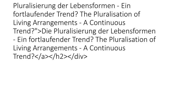 """<h2 class=""""clearfix""""><a href=""""26528.html?&tx_ttnews%5Btt_news%5D=6622&cHash=0d8c6781442703ce9de59617b14bfb25"""" title=""""Die Pluralisierung der Lebensformen - Ein fortlaufender Trend? The Pluralisation of Living Arrangements - A Continuous Trend?"""">Die Pluralisierung der Lebensformen - Ein fortlaufender Trend? The Pluralisation of Living Arrangements - A Continuous Trend?</a></h2></div>"""