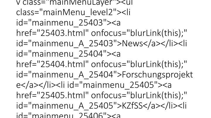 """<div id=""""faculty_navigation""""><ul id=""""mainMenu""""><li id=""""mainmenu_27550"""" class=""""active""""><a href=""""27550.html"""" onfocus=""""blurLink(this);"""" id=""""mainmenu_A_27550"""">Home</a></li><li id=""""mainmenu_25184""""><a href=""""25184.html"""" onfocus=""""blurLink(this);"""" id=""""mainmenu_A_25184"""">Personen</a><div class=""""mainMenuLayer""""><ul class=""""mainMenu_level2""""><li id=""""mainmenu_25185""""><a href=""""25185.html"""" onfocus=""""blurLink(this);"""" id=""""mainmenu_A_25185"""">Professoren</a></li><li id=""""mainmenu_27885""""><a href=""""27885.html"""" onfocus=""""blurLink(this);"""" id=""""mainmenu_A_27885"""">Professoren ohne <br />Lehrverpflichtung</a></li><li id=""""mainmenu_25187""""><a href=""""25187.html"""" onfocus=""""blurLink(this);"""" id=""""mainmenu_A_25187"""">Personen von A-Z</a></li><li id=""""mainmenu_26540""""><a href=""""geschaeftsfuehrung.html"""" onfocus=""""blurLink(this);"""" id=""""mainmenu_A_26540"""">Geschäftsführung</a></li></ul></div></li><li id=""""mainmenu_25190""""><a href=""""25190.html"""" onfocus=""""blurLink(this);"""" id=""""mainmenu_A_25190"""">Studium</a><div class=""""mainMenuLayer""""><ul class=""""mainMenu_level2""""><li id=""""mainmenu_27532""""><a href=""""27532.html"""" onfocus=""""blurLink(this);"""" id=""""mainmenu_A_27532"""">Studieninteressierte</a></li><li id=""""mainmenu_27527""""><a href=""""27527.html"""" onfocus=""""blurLink(this);"""" id=""""mainmenu_A_27527"""">Studierende</a></li><li id=""""mainmenu_25401""""><a href=""""25401.html"""" onfocus=""""blurLink(this);"""" id=""""mainmenu_A_25401"""">Ansprechpartner</a></li><li id=""""mainmenu_25402""""><a href=""""25402.html"""" onfocus=""""blurLink(this);"""" id=""""mainmenu_A_25402"""">Austauschprogramme</a></li></ul></div></li><li id=""""mainmenu_25191""""><a href=""""25191.html"""" onfocus=""""blurLink(this);"""" id=""""mainmenu_A_25191"""">Forschung</a><div class=""""mainMenuLayer""""><ul class=""""mainMenu_level2""""><li id=""""mainmenu_25403""""><a href=""""25403.html"""" onfocus=""""blurLink(this);"""" id=""""mainmenu_A_25403"""">News</a></li><li id=""""mainmenu_25404""""><a href=""""25404.html"""" onfocus=""""blurLink(this);"""" id=""""mainmenu_A_25404"""">Forschungsprojekte</a></li><li id=""""mainmenu_25405""""><a href=""""25405.html"""" onfocus=""""blurLink(this);"""" id=""""mainmenu_A_25405"""">KZfSS</a></li><li id=""""mai"""