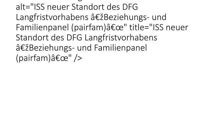 """<img src=""""typo3temp/pics/8fe866ad4c.jpg"""" width=""""650"""" height=""""300"""" border=""""0"""" alt=""""ISS neuer Standort des DFG Langfristvorhabens """"Beziehungs- und Familienpanel (pairfam)"""""""" title=""""ISS neuer Standort des DFG Langfristvorhabens """"Beziehungs- und Familienpanel (pairfam)"""""""" />"""