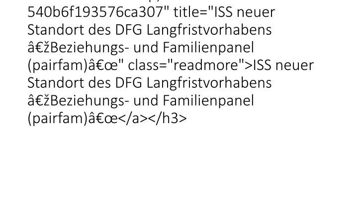 """<h3 class=""""lof-title"""" style=""""font-size:120%;""""><a href=""""26528.html?&tx_ttnews%5Btt_news%5D=6514&cHash=4a9066aac92479e540b6f193576ca307"""" title=""""ISS neuer Standort des DFG Langfristvorhabens """"Beziehungs- und Familienpanel (pairfam)"""""""" class=""""readmore"""">ISS neuer Standort des DFG Langfristvorhabens """"Beziehungs- und Familienpanel (pairfam)""""</a></h3>"""