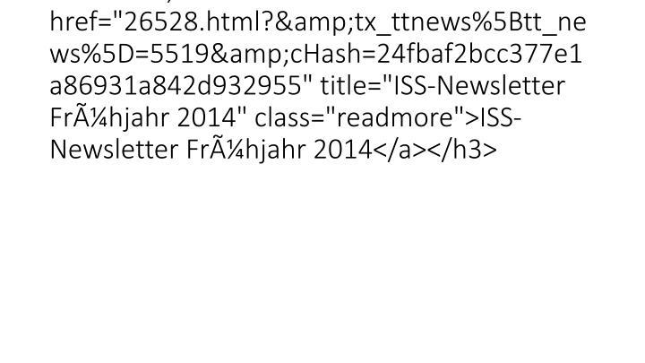 """<h3 class=""""lof-title"""" style=""""font-size:120%;""""><a href=""""26528.html?&tx_ttnews%5Btt_news%5D=5519&cHash=24fbaf2bcc377e1a86931a842d932955"""" title=""""ISS-Newsletter Frühjahr 2014"""" class=""""readmore"""">ISS-Newsletter Frühjahr 2014</a></h3>"""