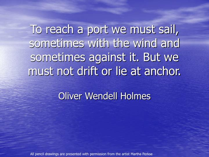 To reach a port we must sail, sometimes with the wind and sometimes against it. But we must not drif...