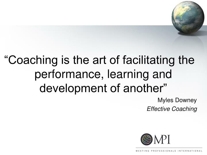 """""""Coaching is the art of facilitating the performance, learning and development of another"""""""