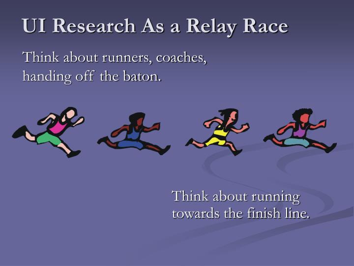 UI Research As a Relay Race