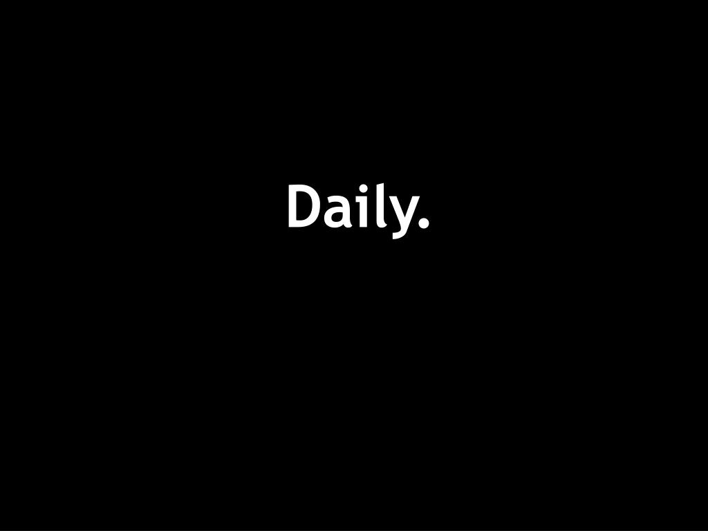 Daily.