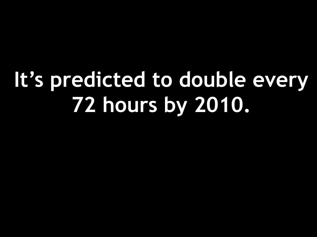 It's predicted to double every 72 hours by 2010.