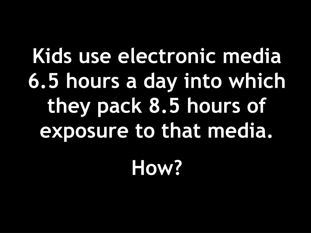 Kids use electronic media 6.5 hours a day into which they pack 8.5 hours of exposure to that media.