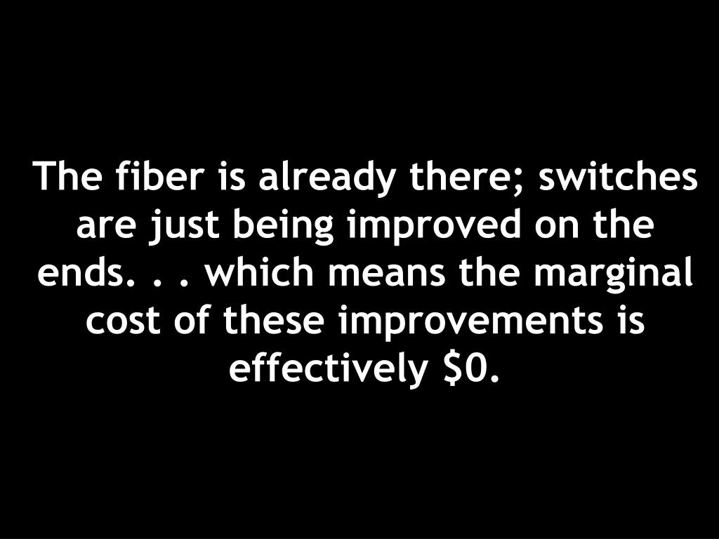 The fiber is already there; switches are just being improved on the ends. . . which means the marginal cost of these improvements is effectively $0.