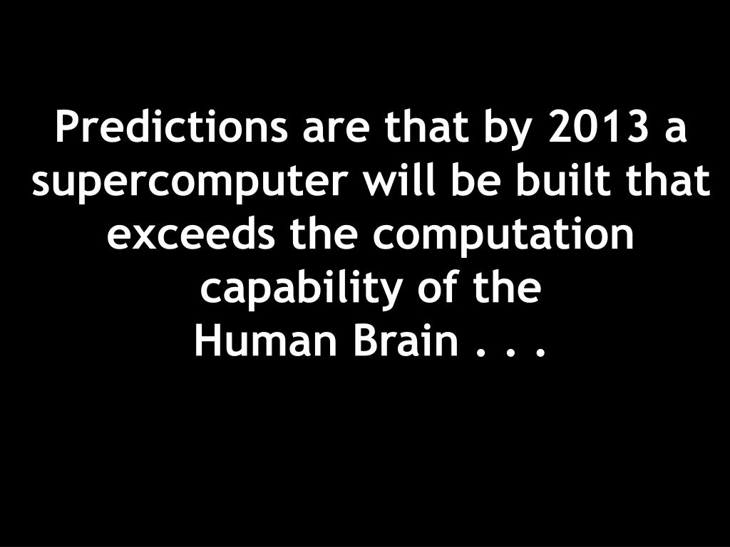 Predictions are that by 2013 a supercomputer will be built that exceeds the computation capability of the