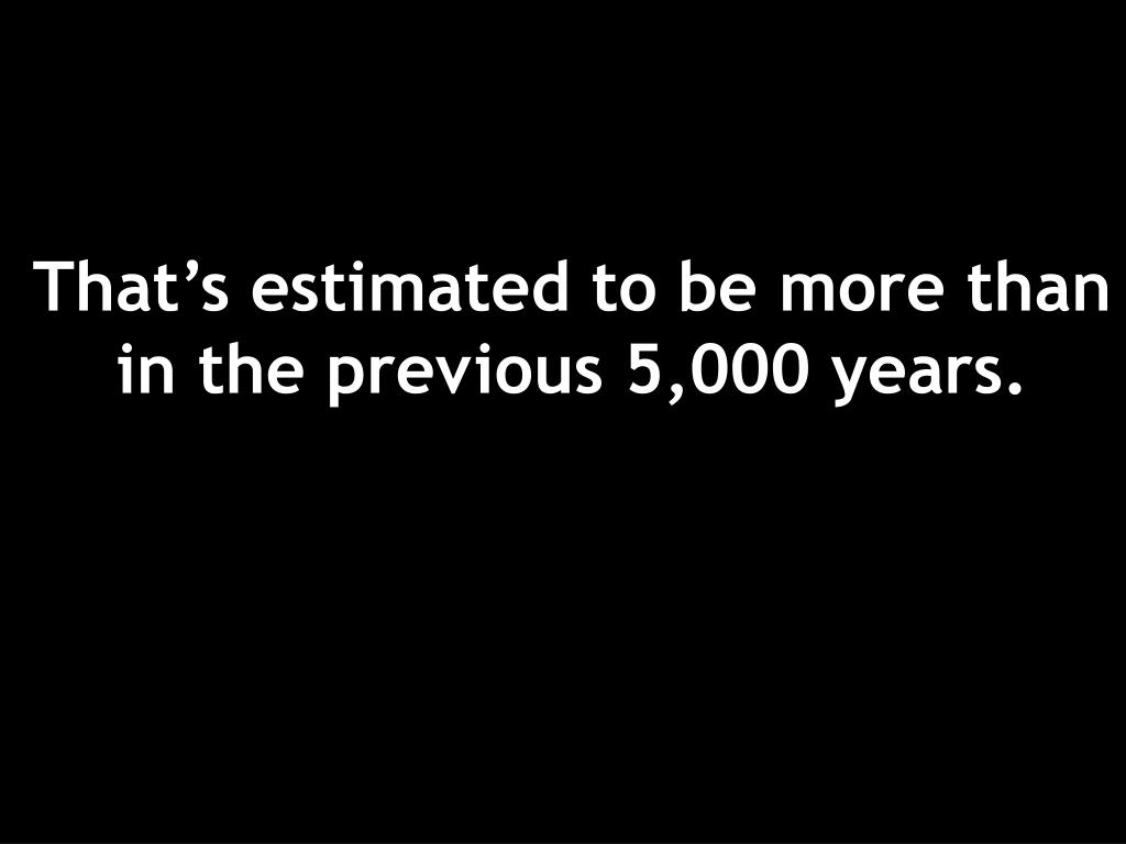 That's estimated to be more than in the previous 5,000 years.