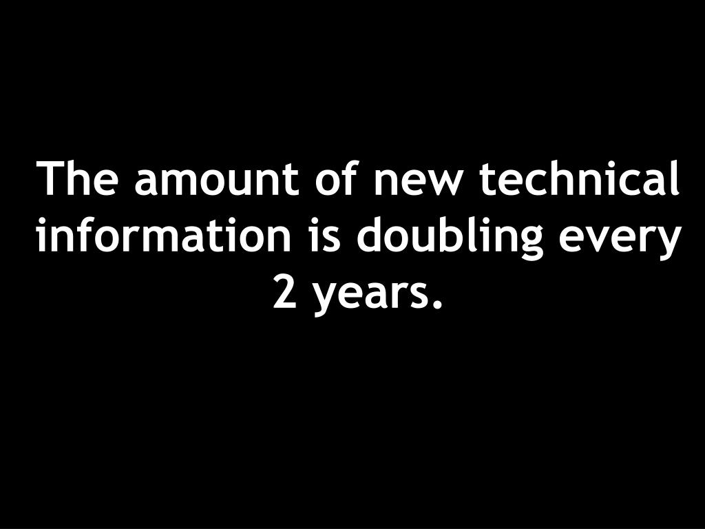 The amount of new technical information is doubling every 2 years.