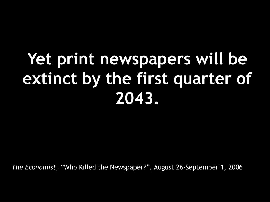 Yet print newspapers will be extinct by the first quarter of 2043.