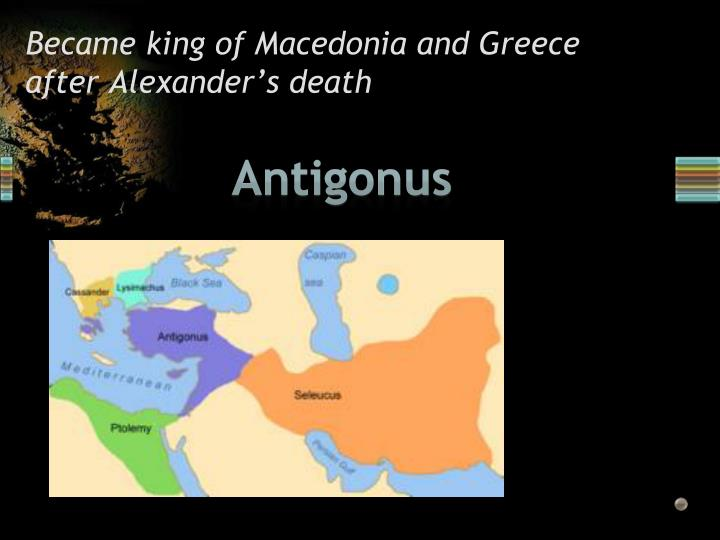 Became king of Macedonia and Greece after Alexander's death