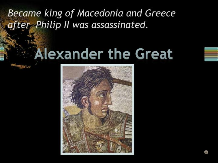 Became king of Macedonia and Greece after