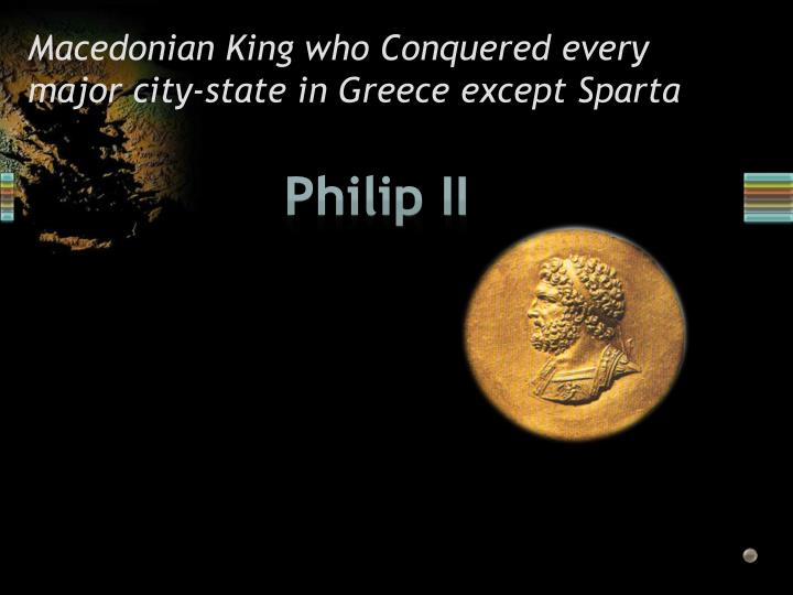 Macedonian King who Conquered every major city-state in Greece except Sparta