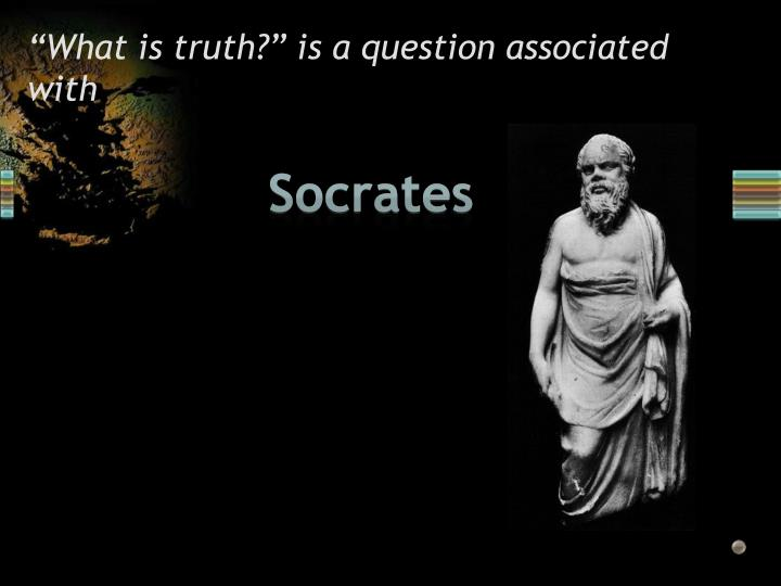 """""""What is truth?"""" is a question associated with"""