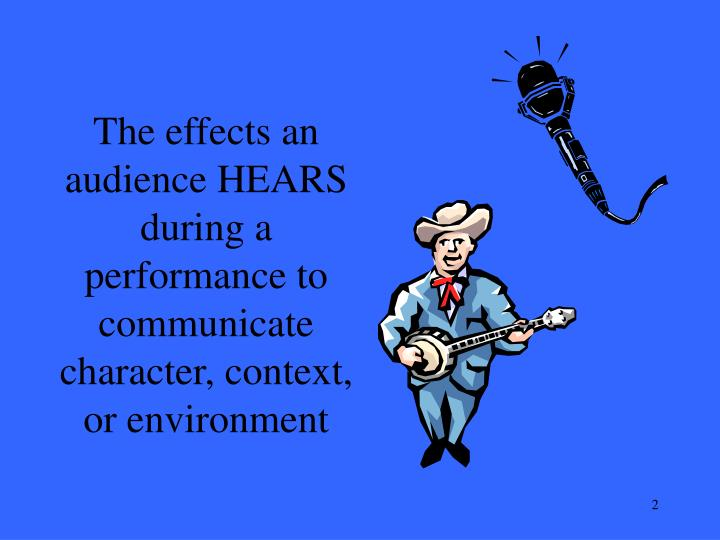 The effects an audience HEARS during a performance to communicate character, context, or environment
