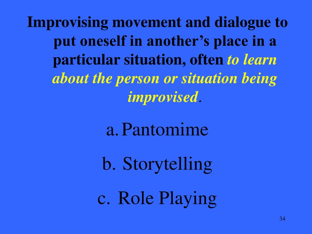 Improvising movement and dialogue to put oneself in another's place in a particular situation, often
