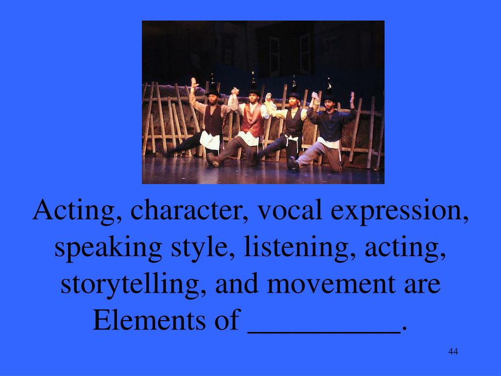 Acting, character, vocal expression, speaking style, listening, acting, storytelling, and movement are Elements of __________.