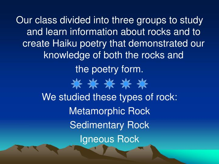 Our class divided into three groups to study and learn information about rocks and to create Haiku p...