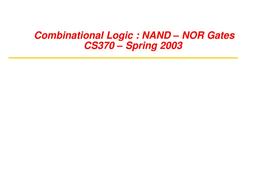 combinational logic nand nor gates cs370 spring 2003 l.