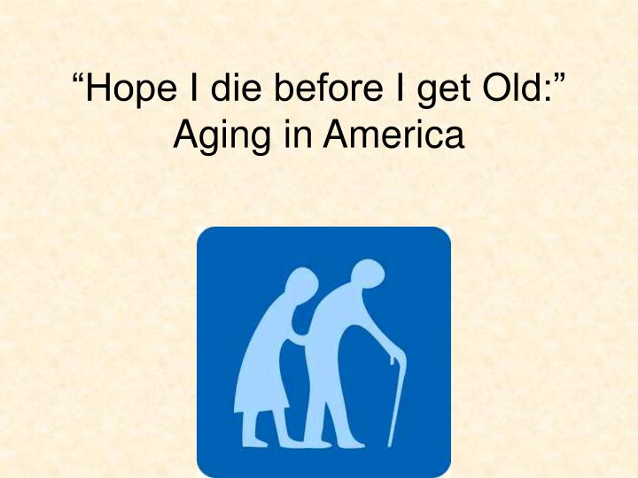 hope i die before i get old aging in america n.