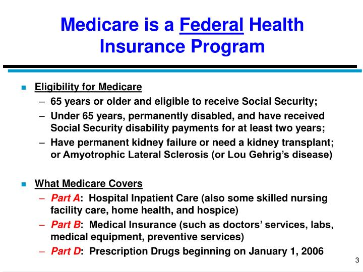 Medicare is a federal health insurance program