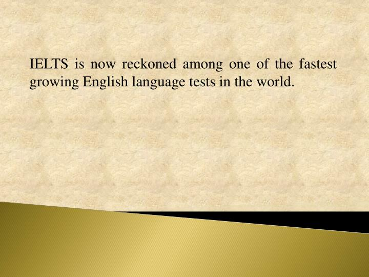 IELTS is now reckoned among one of the fastest growing English language tests in the world.
