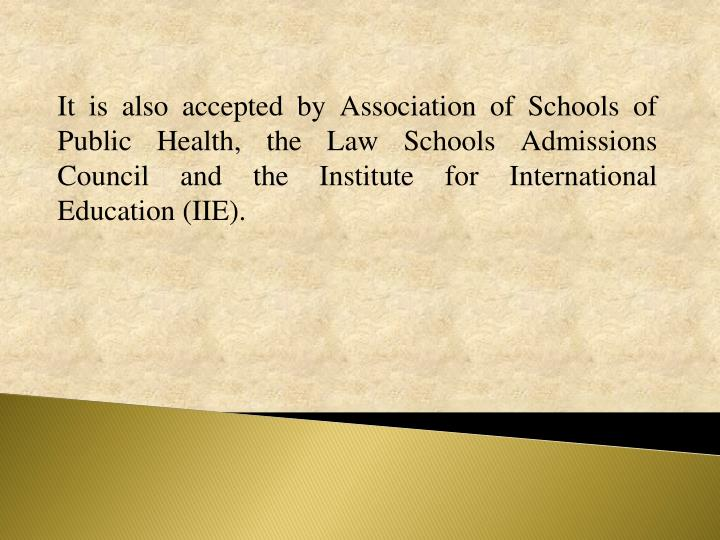 It is also accepted by Association of Schools of Public Health, the Law Schools Admissions Council and the Institute for International Education (IIE).