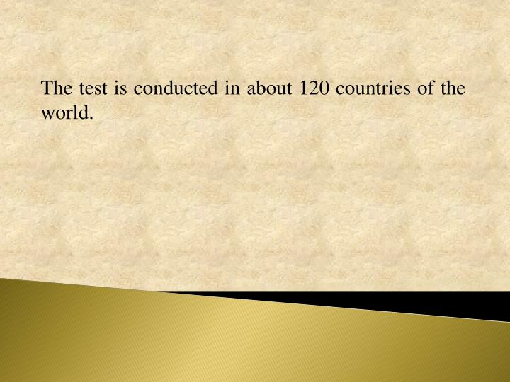 The test is conducted in about 120 countries of the world.