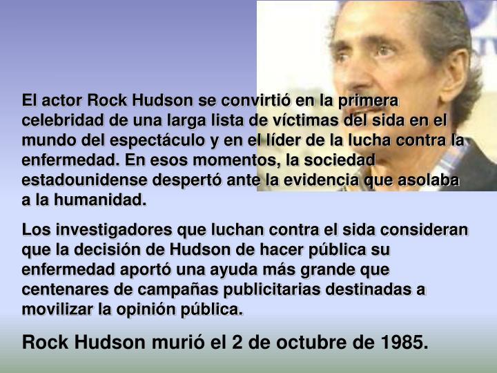 El actor Rock Hudson se convirtió en la primera celebridad de una larga lista de víctimas del sida en el mundo del espectáculo y en el líder de la lucha contra la enfermedad. En esos momentos, la sociedad estadounidense despertó ante la evidencia que asolaba a la humanidad.
