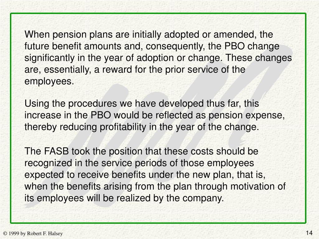 When pension plans are initially adopted or amended, the future benefit amounts and, consequently, the PBO change significantly in the year of adoption or change. These changes are, essentially, a reward for the prior service of the employees.