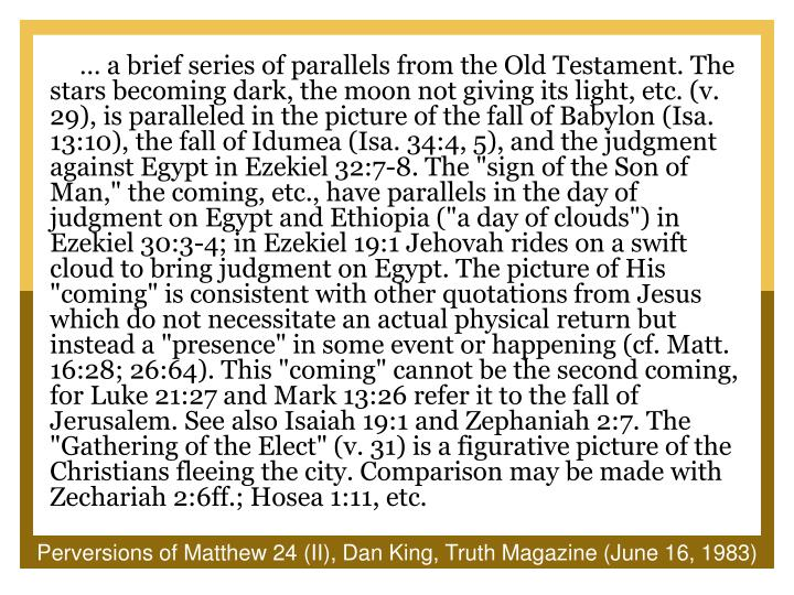 "… a brief series of parallels from the Old Testament. The stars becoming dark, the moon not giving its light, etc. (v. 29), is paralleled in the picture of the fall of Babylon (Isa. 13:10), the fall of Idumea (Isa. 34:4, 5), and the judgment against Egypt in Ezekiel 32:7-8. The ""sign of the Son of Man,"" the coming, etc., have parallels in the day of judgment on Egypt and Ethiopia (""a day of clouds"") in Ezekiel 30:3-4; in Ezekiel 19:1 Jehovah rides on a swift cloud to bring judgment on Egypt. The picture of His ""coming"" is consistent with other quotations from Jesus which do not necessitate an actual physical return but instead a ""presence"" in some event or happening (cf. Matt. 16:28; 26:64). This ""coming"" cannot be the second coming, for Luke 21:27 and Mark 13:26 refer it to the fall of Jerusalem. See also Isaiah 19:1 and Zephaniah 2:7. The ""Gathering of the Elect"" (v. 31) is a figurative picture of the Christians fleeing the city. Comparison may be made with Zechariah 2:6ff.; Hosea 1:11, etc."