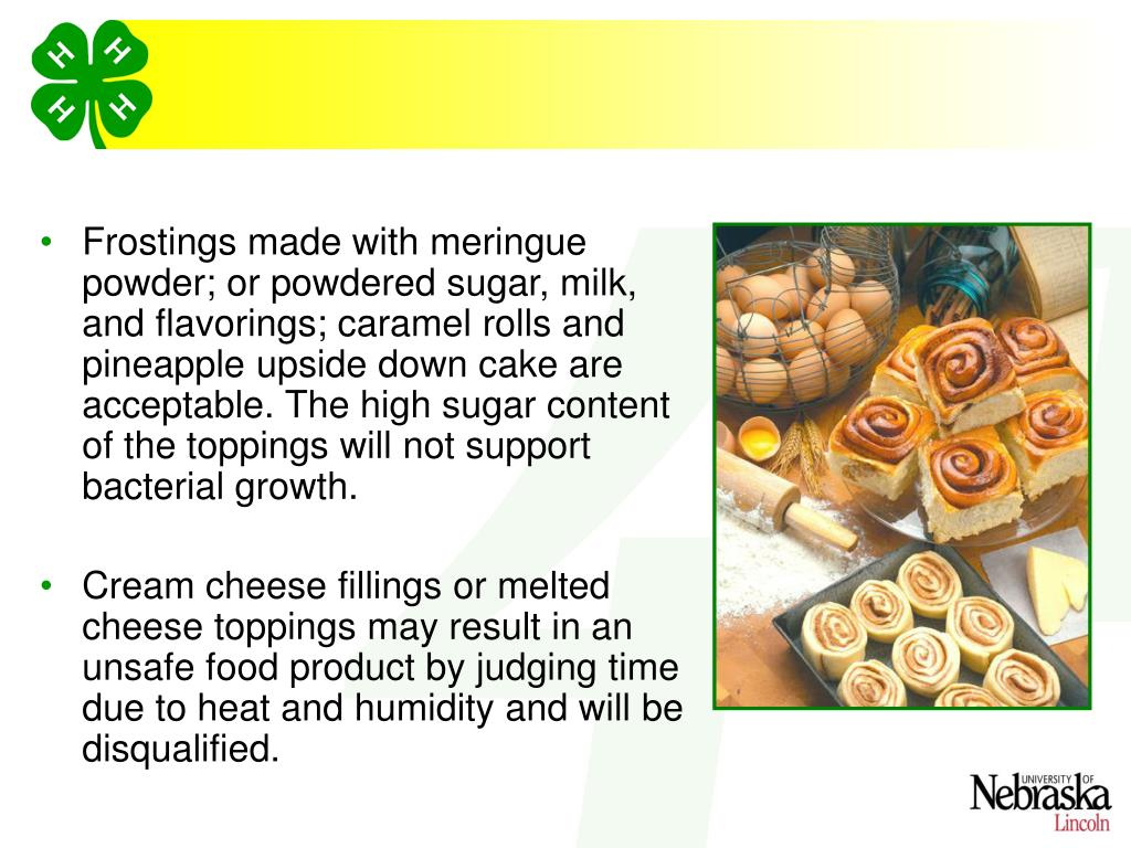Frostings made with meringue powder; or powdered sugar, milk, and flavorings; caramel rolls and pineapple upside down cake are acceptable. The high sugar content of the toppings will not support bacterial growth.