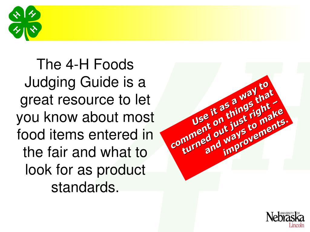 The 4-H Foods Judging Guide is a great resource to let you know about most food items entered in the fair and what to look for as product standards.
