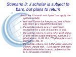 scenario 3 j scholar is subject to bars but plans to return