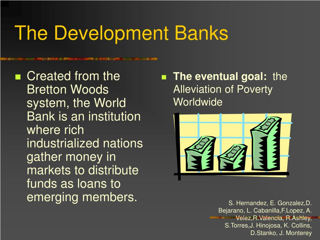 Created from the Bretton Woods system, the World Bank is an institution where rich industrialized nations gather money in markets to distribute funds as loans to emerging members.