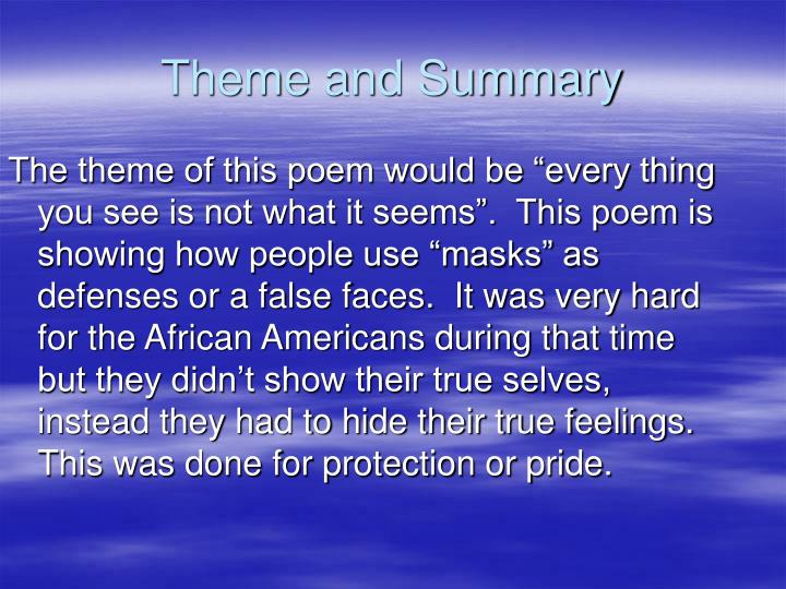 """The theme of this poem would be """"every thing you see is not what it seems"""".  This poem is showing how people use """"masks"""" as defenses or a false faces.  It was very hard for the African Americans during that time but they didn't show their true selves, instead they had to hide their true feelings. This was done for protection or pride."""